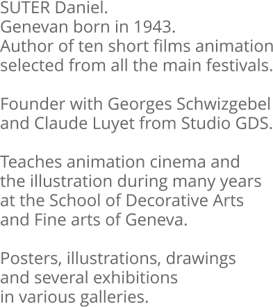 SUTER Daniel. Genevan born in 1943. Author of ten short films animation selected from all the main festivals.  Founder with Georges Schwizgebel and Claude Luyet from Studio GDS.  Teaches animation cinema and the illustration during many years at the School of Decorative Arts and Fine arts of Geneva.  Posters, illustrations, drawings and several exhibitions in various galleries.